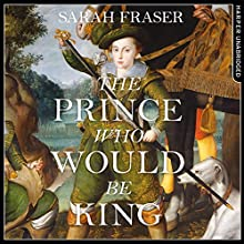 The Prince Who Would Be King: The Life and Death of Henry Stuart Audiobook by Sarah Fraser Narrated by Richard Trinder