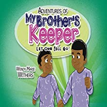Adventures of My Brother's Keeper: Let Our Ball Go! (       UNABRIDGED) by Wendy Marie Withers Narrated by Chuck Ithor Raagas