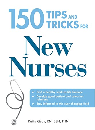 150 Tips and Tricks for New Nurses: Balance a hectic schedule and get the sleep you need...Avoid illness and stay positive...Continue your education and keep up with medical advances written by Kathy Quan