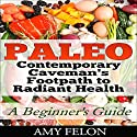Paleo: A Beginner's Guide: Contemporary Caveman's Footpath to Radiant Health Audiobook by Amy Felon Narrated by Julie Otte