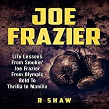 Joe Frazier: Life Lessons from Smokin' Joe Frazier, from Olympic Gold to Thrilla in Manilla Audiobook by R Shaw Narrated by Jim D Johnston