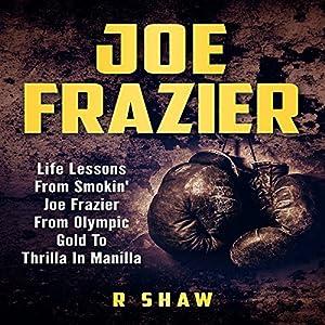 Joe Frazier: Life Lessons from Smokin' Joe Frazier, from Olympic Gold to Thrilla in Manilla Hörbuch von R Shaw Gesprochen von: Jim D Johnston