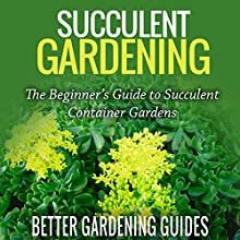 Succulent Gardening: The Beginner's Guide to Succulent Container Gardens (       UNABRIDGED) by Better Gardening Guides Narrated by Tom Lennon
