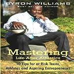 Mastering Life after Athletics: 10 Tips for at Risk Teens, Athletes, and Aspiring Entrepreneurs | Byron Williams