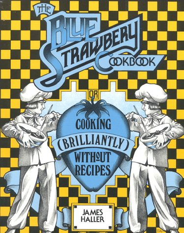 The Blue Strawbery Cookbook (Cooking Brilliantly Without Recipes) by James Haller