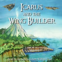 Icarus and the Wing Builder (       UNABRIDGED) by Robert William Case Narrated by Robert William Case