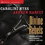 Divine Rebels: Saints, Mystics, Holy Change Agents - and You | Caroline Myss,Andrew Harvey