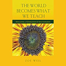 The World Becomes What We Teach: Educating a Generation of Solutionaries Audiobook by Zoe Weil Narrated by Diane Lehman