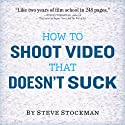 How to Shoot Video That Doesn't Suck: Advice to Make Any Amateur Look Like a Pro (       UNABRIDGED) by Steve Stockman Narrated by Steve Stockman
