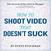 How to Shoot Video That Doesn't Suck: Advice to Make Any Amateur Look Like a Pro | [Steve Stockman]