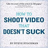 How to Shoot Video That Doesn't Suck: Advice to Make Any Amateur Look Like a Pro ~ Steve Stockman