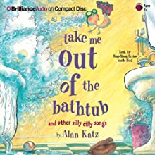Take Me Out of the Bathtub and Other Silly Dilly Songs (       UNABRIDGED) by Alan Katz