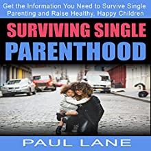 Surviving Single Parenthood: Get the Information You Need to Survive Single Parenting and Raise Healthy, Happy Children Audiobook by Paul Lane Narrated by Samuel Schwarz