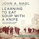 Learning to Eat Soup with a Knife: Counterinsurgency Lessons from Malaya and Vietnam Audiobook by John A. Nagl, Peter J. Schoomaker Narrated by John Pruden