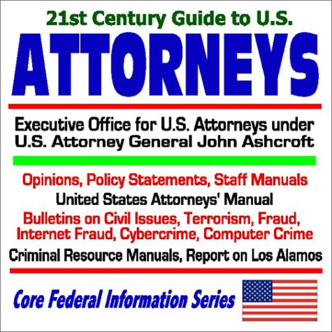 21st Century Guide to the U.S. Attorneys  Executive Office for U.S. Attorneys under U.S. Attorney General John Ashcroft  Opinions, Policy Statements, Staff Manuals, U.S. Attorneys Manual, Bulletins on Civil Issues, Terrorism, Fraud, Internet Fraud, Cybercrime, Computer Crime, Criminal Resource Manuals, Report on Los Alamos (Core Federal Information Series)