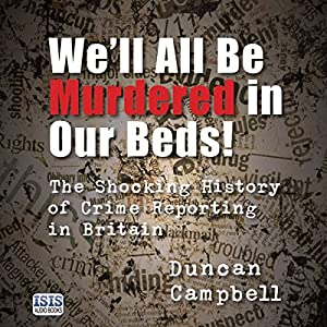 We'll All Be Murdered in Our Beds!: The Shocking History of Crime Reporting in Britain Hörbuch von Duncan Campbell Gesprochen von: John Telfer