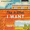 This Is What I Want Audiobook by Craig Lancaster Narrated by Gordon Greenhill
