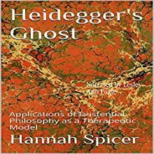 Heidegger's Ghost: Applications of Existential Philosophy as a Therapeutic Model (       UNABRIDGED) by Hannah Spicer Narrated by Lesley Ann Fogle