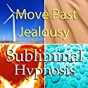 Move Past Jealousy Subliminal Affirmations: Release Jealous Feelings & Let Go of the Past, Solfeggio Tones, Binaural Beats, Self Help Meditation Hypnosis  by Subliminal Hypnosis Narrated by Joel Thielke