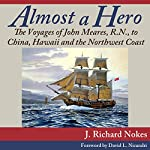 Almost a Hero: The Voyages of John Meares, R.N., to China, Hawaii and the Northwest Coast   J. Richard Nokes