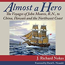 Almost a Hero: The Voyages of John Meares, R.N., to China, Hawaii and the Northwest Coast | Livre audio Auteur(s) : J. Richard Nokes Narrateur(s) : James McSorley