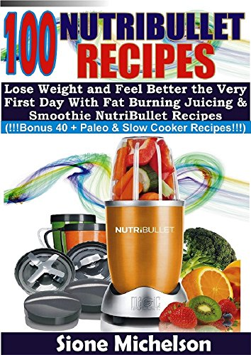 100 Nutribullet Recipes: Lose Weight and Feel Better the Very First Day with Fat Burning Juicing & Smoothie Nutribullet Recipes (Juicing for health, Juicing, ... Loss, Juicing diet, Recipes, Juicing Detox) by Sione Michelson