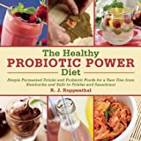 R. J. Ruppenthal The Healthy Probiotic Power Diet: Simple Fermented Drinks and Probiotic Foods for a Raw Diet from Kombucha and Kefir to Pickles and Sauerkraut