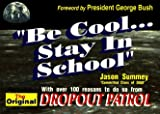 Be Cool...Stay in School: With Over 100 Reason to Do So from the Original Dropout Patrol