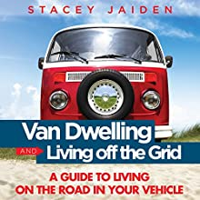 Van Dwelling and Living Off the Grid: A Guide to Living on the Road in Your Vehicle (       UNABRIDGED) by Stacey Jaiden Narrated by Zachary P. Hill