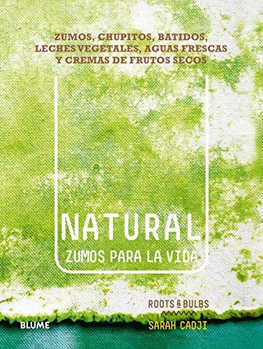 Natural. Zumos Para La Vida: Zumos, Chupitos, Batidos, Leches Vegetales, Aguas Frescas Y Cremas De Frutos Secos