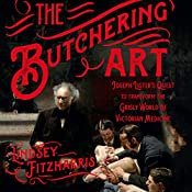 The Butchering Art: Joseph Lister's Quest to Transform the Grisly World of Victorian Medicine | [Lindsey Fitzharris]