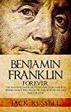 Benjamin Franklin Forever: The Man Who Made Great Influences on America, Whose Legacy Will Never Die, and Who Never Had Time for Sleep