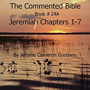 The Commented Bible: Book 24A - Jeremiah | [Jerome Cameron Goodwin]