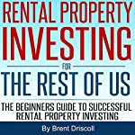 Rental Property Investing for the Rest of Us: The Beginners Guide to Successful Rental Property Investing | Brent Driscoll