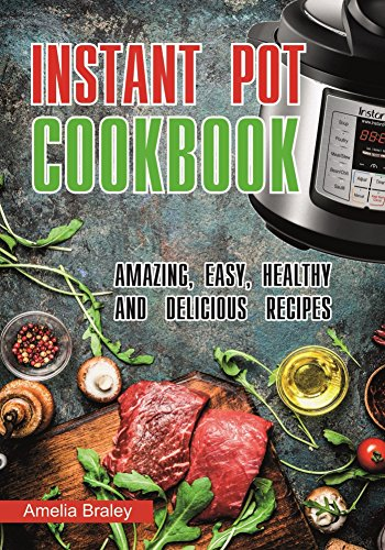 Instant Pot Cookbook : Amazing, Easy, Healthy and Delicious recipes. by Amelia Braley