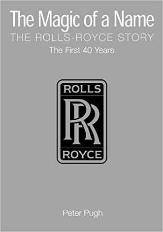 The Magic of a Name: The Rolls-Royce Story, Part 1: The First Forty Years: The First Forty Years Pt. 1 written by Peter Pugh