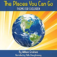 The Places You Can Go: Poems for Children (       UNABRIDGED) by William Graham Narrated by Patte Shaughnessy