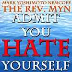 Admit You Hate Yourself (A Rev. MYN Book) | Mark Yoshimoto Nemcoff
