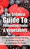 The Greatest Guide To Fermenting Fruits & Vegetables: A Easy Guide To Fermenting & Preserving Fruits & Vegetables At Home