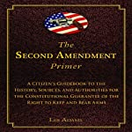 The Second Amendment Primer: A Citizen's Guidebook to the History, Sources, and Authorities for the Constitutional Guarantee of the Right to Keep and Bear Arms | Les Adams