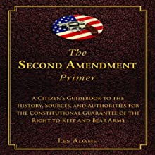 The Second Amendment Primer: A Citizen's Guidebook to the History, Sources, and Authorities for the Constitutional Guarantee of the Right to Keep and Bear Arms (       UNABRIDGED) by Les Adams Narrated by Kevin Henderson