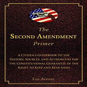 The Second Amendment Primer: A Citizen's Guidebook to the History, Sources, and Authorities for the Constitutional Guarantee of the Right to Keep and Bear Arms | [Les Adams]