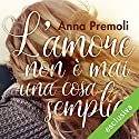 L'amore non è mai una cosa semplice Audiobook by Anna Premoli Narrated by Francesca De Martini