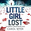 Little Girl Lost: Detective Robyn Carter Crime Thriller Series, Book 1 Audiobook by Carol Wyer Narrated by Emma Newman