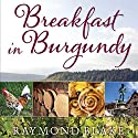 Breakfast in Burgundy: A Hungry Irishman in the Belly of France (       UNABRIDGED) by Raymond Blake Narrated by John Keating