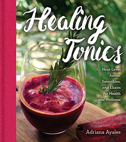 Healing Tonics: Next-Level Juices, Smoothies, and Elixirs for Health and Wellness by Adriana Ayales