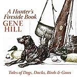 A Hunter's Fireside Book: Tales of Dogs, Ducks, Birds, & Guns | Gene Hill