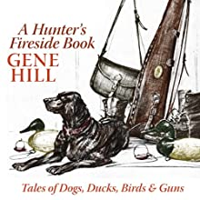 A Hunter's Fireside Book: Tales of Dogs, Ducks, Birds, & Guns (       UNABRIDGED) by Gene Hill Narrated by Ray Childs