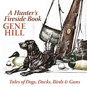 A Hunter's Fireside Book: Tales of Dogs, Ducks, Birds, & Guns | [Gene Hill]