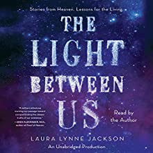 The Light Between Us: Stories From Heaven. Lessons for the Living. (       UNABRIDGED) by Laura Lynne Jackson Narrated by Laura Lynne Jackson